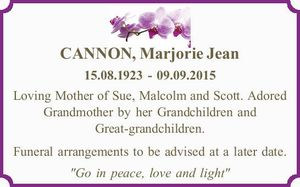 """CANNON, Marjorie Jean   15.08.1923 - 09.09.2015   Loving Mother of Sue, Malcolm and Scott. Adored Grandmother by her Grandchildren and Great-grandchildren.   Funeral arrangements to be advised at a later date.   """"Go in peace, love and light"""""""
