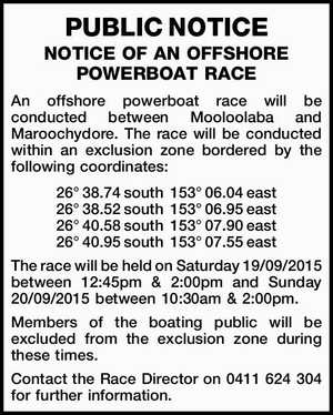 An offshore powerboat race will be conducted between Mooloolaba and Maroochydore. The race will be conducted within an exclusion zone bordered by the following coordinates: