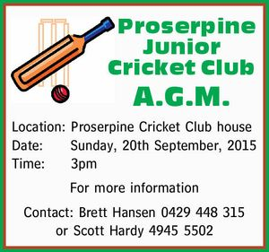 Proserpine Junior Cricket Club A.G.M. Location: Proserpine Cricket Club house Date: Sunday, 20th September, 2015 Time:3pm For more information Contact: Brett Hansen 0429 448 315 or Scott Hardy 4945 5502