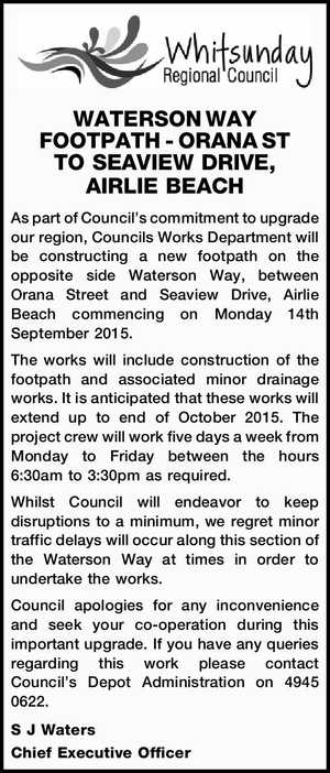 WATERSON WAY FOOTPATH - ORANA ST TO SEAVIEW DRIVE, AIRLIE BEACH As part of Council's commitment to upgrade our region, Councils Works Department will be constructing a new footpath on the opposite side Waterson Way, between Orana Street and Seaview Drive, Airlie Beach commencing on Monday 14th September 2015. The ...