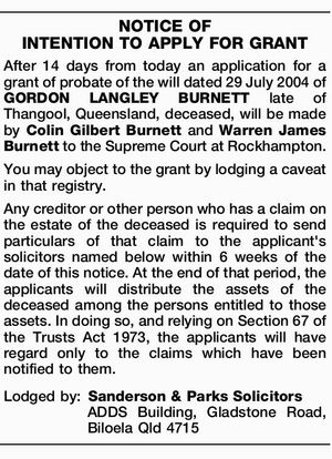 After 14 days from today an application for a grant of probate of the will dated 29 July 2004 of GORDON LANGLEY BURNETT late of Thangool, Queensland, deceased, will be made by Colin Gilbert Burnett and Warren James Burnett to the Supreme Court at Rockhampton. You may object to the ...