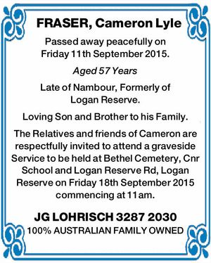 Passed away peacefully on Friday 11th September 2015. Aged 57 Years Late of Nambour, Formerly of Logan Reserve. Loving Son and Brother to his Family. The Relatives and friends of Cameron are respectfully invited to attend a graveside Service to be held at Bethel Cemetery, Cnr School and Logan Reserve ...