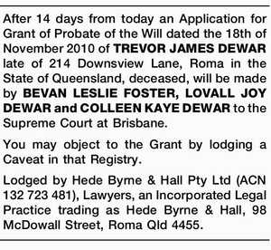 After 14 days from today an Application for Grant of Probate of the Will dated the 18th of November 2010 of TREVOR JAMES DEWAR late of 214 Downsview Lane, Roma in the State of Queensland, deceased, will be made by BEVAN LESLIE FOSTER, LOVALL JOY DEWAR and COLLEEN KAYE DEWAR ...