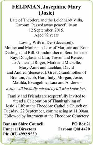 Late of Theodore and the Leichhardt Villa, Taroom. Passed away peacefully on 12 September, 2015.   Aged 92 years   Loving Wife of Des (deceased). Mother and Mother-in-Law of Marjorie and Ron, Desleigh and Bill. Grandmother of Sera-Jane and Ray, Douglas and Lisa, Trevor and Renee, Jo-Anne and Roger, Mark and Michelle ...