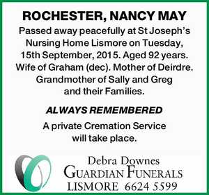 ROCHESTER, NANCY MAY   Passed away peacefully at St Joseph's Nursing Home Lismore on Tuesday, 15th September, 2015. Aged 92 years. Wife of Graham (dec). Mother of Deirdre. Grandmother of Sally and Greg and their Families.   ALWAYS REMEMBERED   A private Cremation Service will take place.