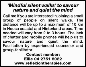 Call me if you are interested in joining a small group of people on silent walks. The distance will be up to a maximum of 10 km in Noosa coastal and Hinterland areas. Time needed will vary from 2 to 3 hours. The lack of chatter and mobile phones will ...