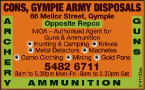 Cons Gympie Army Disposals - opposite REPCO - NIOA Authorised Agent for Guns & Ammunition, hunting & Camping, knives, metal detectors, machetes, camo clothing, mining & gold pans.  8am - 5:30pm Mon - Fri 8am - 2:30pm Sat.