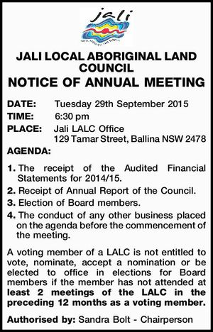 DATE:Tuesday 29th September 2015   TIME:6:30pm   PLACE:Jali LALC Office 129 Tamar Street, Ballina NSW 2478   AGENDA:   1.The receipt of the Audited Financial Statements for 2014/15.   2.Receipt of Annual Report of the Council.   3.Election of Board members.   4.The conduct of any other business ...