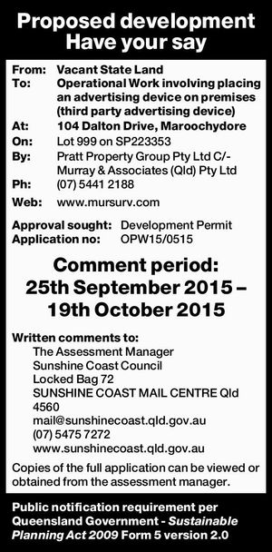 From: Vacant State Land To: Operational Work involving placing an advertising device on premises (third party advertising device) At: 104 Dalton Drive, Maroochydore On: Lot 999 on SP223353 By: Pratt Property Group Pty Ltd C/- Murray & Associates (Qld) Pty Ltd Ph: (07) 5441 2188 Web: www.mursurv.comApproval sought: Development ...