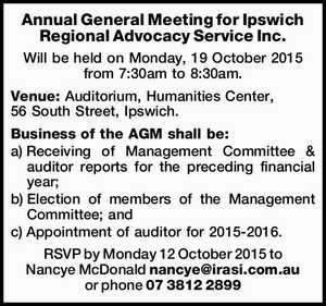 Will be held on Monday, 19 October 2015 from 7:30am to 8:30am. Venue: Auditorium, Humanities Center, 56 South Street, Ipswich. Business of the AGM shall be: a)Receiving of Management Committee & auditor reports for the preceding financial year; b)Election of members of the Management Committee; and c ...