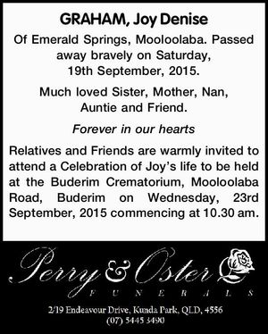 GRAHAM, Joy Denise   Of Emerald Springs, Mooloolaba. Passed away bravely on Saturday, 19th September, 2015.   Much loved Sister, Mother, Nan, Auntie and Friend.   Forever in our hearts   Relatives and Friends are warmly invited to attend a Celebration of Joy's life to be held at the Buderim Crematorium, Mooloolaba Road ...