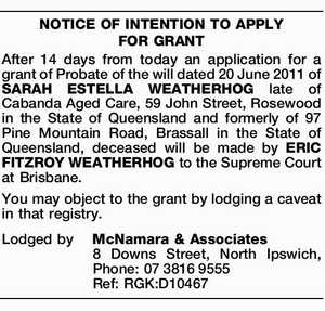 After 14 days from today an application for a grant of Probate of the will dated 20 June 2011 of SARAH ESTELLA WEATHERHOG late of Cabanda Aged Care, 59 John Street, Rosewood in the State of Queensland and formerly of 97 Pine Mountain Road, Brassall in the State of Queensland ...