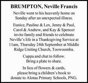 Neville went to his heavenly home on Sunday after an unexpected illness. Eunice, Pauline & Lex, Jenny & Paul, Carol & Andrew, and Kay & Spencer invite family and friends to celebrate Neville's life in a Thanksgiving Service at 11am, Thursday 24th September at Middle Ridge Uniting Church, Toowoomba. Cuppa and chat to ...