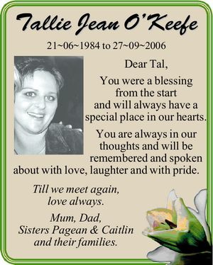 Tallie Jean O'Keefe 21~06~1984 to 27~09~2006 Dear Tal, You were a blessing from the start and will always have a special place in our hearts. You are always in our thoughts and will be remembered and spoken about with love, laughter and with pride. Till ...