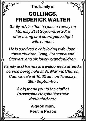 The family of COLLINGS, FREDERICK WALTER Sadly advise that he passed away on Monday 21st September 2015 after a long and courageous fight with cancer. He is survived by his loving wife Joan, three children Craig, Francene and Stewart, and six lovely grandchildren. Family and friends are welcome to attend ...