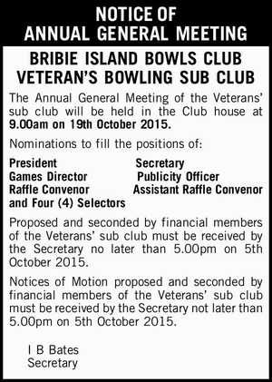 NOTICE OF ANNUAL GENERAL MEETING BRIBIE ISLAND BOWLS CLUB VETERAN'S BOWLING SUB CLUB The Annual General Meeting of the Veterans' sub club will be held in the Club house at 9.00am on 19th October 2015. Nominations to fill the positions of: President Secretary Games DirectorPublicity Officer Raffle Convenor ...