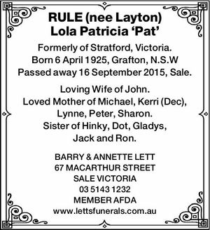 RULE (nee Layton) Lola Patricia 'Pat' Formerly of Stratford, Victoria. Born 6 April 1925, Grafton, N.S.W Passed away 16 September 2015, Sale. Loving Wife of John. Loved Mother of Michael, Kerri (Dec), Lynne, Peter, Sharon. Sister of Hinky, Dot, Gladys, Jack and Ron. BARRY & ANNETTE LETT 67 MACARTHUR ...
