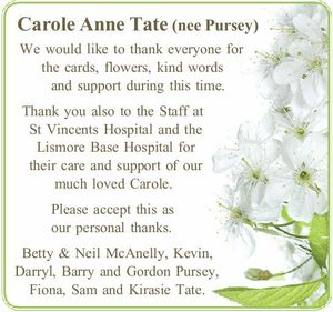 Carole Anne Tate (nee Pursey) Thank you to the Staff at St Vincents Hospital and the Lismore Base Hospital for their care and support of Carole. Thank you also to all those Please Betty & Neil McAnelly, Kevin, Darryl, Barry and Gordon Pursey, Fiona and Sam, Kiriasie Tate