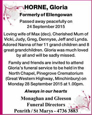 HORNE, Gloria Formerly of Ellengowan Passed away peacefully on 24 September 2015 Loving wife of Max (dec). Cherished Mum of Vicki, Judy, Greg, Dennyse, Jeff and Lynda. Adored Nanna of her 11 grand children and 8 great grandchildren. Gloria was much loved by all and will be sadly missed. Family ...