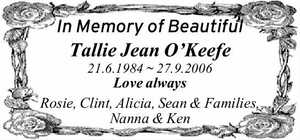 In Memory of Beautiful Tallie Jean O'Keefe 21.6.1984 ~ 27.9.2006 Love always Rosie, Clint, Alicia, Sean & Families, Nanna & Ken