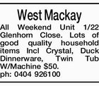 West Mackay All Weekend Unit 1/22 Glenhorn Close. Lots of good quality household items Incl Crystal, Duck Dinnerware, Twin Tub W/Machine $50. ph: 0404 926100