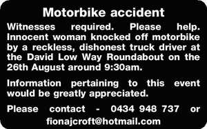 Motorbike accident Witnesses required. Please help. Innocent woman knocked off motorbike by a reckless, dishonest truck driver at the David Low Way Roundabout on the 26th August around 9:30am. Information pertaining to this event would be greatly appreciated. Please contact - 0434948737 or fionajcroft@hotmail.com