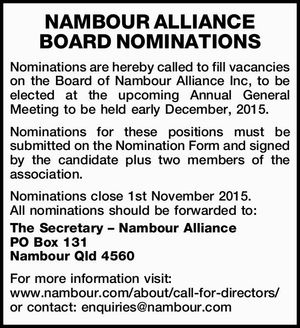 Nominations are hereby called to fill vacancies on the Board of Nambour Alliance Inc, to be elected at the upcoming Annual General Meeting to be held early December, 2015. Nominations for these positions must be submitted on the Nomination Form and signed by the candidate plus two members of the ...