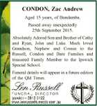 CONDON, Zac Andrew Aged 15 years, of Bundamba. Passed away unexpectedly 25th September 2015. Absolutely Adored Son and Brother of Cathy and Ryan, John and Luke. Much loved Grandson, Nephew and Cousin to the Russell, Condon and Dare Families and treasured Family Member to the Ipswich Special School. Funeral details ...
