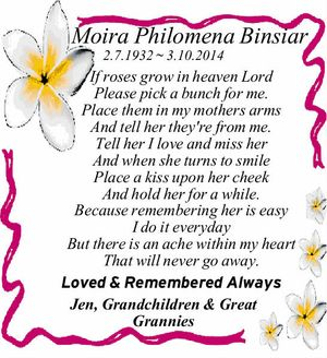 Moira Philomena Binsiar 2.7.1932 ~ 3.10.2014 If roses grow in heaven Lord Please pick a bunch for me. Place them in my mothers arms And tell her they're from me. Tell her I love and miss her And when she turns to smile Place a kiss ...