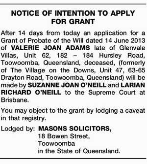 After 14 days from today an application for a Grant of Probate of the Will dated 14 June 2013 of VALERIE JOAN ADAMS late of Glenvale Villas, Unit 62, 182 – 184 Hursley Road, Toowoomba, Queensland, deceased, (formerly of The Village on the Downs, Unit 47, 63-65 Drayton Road, Toowoomba, Queensland ...