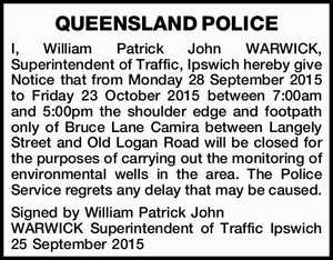 I, William Patrick John WARWICK, Superintendent of Traffic, Ipswich hereby give Notice that from Monday 28 September 2015 to Friday 23 October 2015 between 7:00am and 5:00pm the shoulder edge and footpath only of Bruce Lane Camira between Langely Street and Old Logan Road will be closed for ...