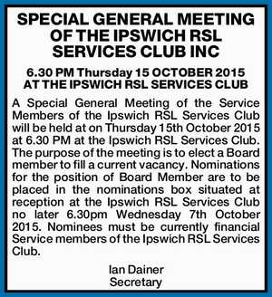SPECIAL GENERAL MEETING OF THE IPSWICH RSL SERVICES CLUB INC 6.30 PM Thursday 15 OCTOBER 2015 AT THE IPSWICH RSL SERVICES CLUB A Special General Meeting of the Service Members of the Ipswich RSL Services Club will be held at on Thursday 15th October 2015 at 6.30 PM ...