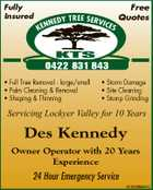 Fully Insured Free Quotes tree serv i ce nedy s ken kts 0422 831 843 * Full Tree Removal - large/small * Palm Cleaning & Removal * Shaping & Thinning * Storm Damage * Site Cleaning * Stump Grinding Servicing Lockyer Valley for 10 Years Des Kennedy Owner Operator with 20 Years Experience 24 Hour Emergency Service 5740388aaHC