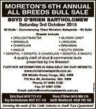 MORETON'S 6TH ANNUAL ALL BREEDS BULL SALE BOYD O'BRIEN BARTHOLOMEW Saturday 3rd October 2015 50 Bulls - Commencing 10am Moreton Saleyards - 50 Bulls Breeds Include: * DROUGHTMASTER * MURRAY GREY * BRANGUS * LIMOUSIN * CHAROLAIS * BRAHMAN * ANGUS * SOUTH DEVON * SENEPOL * SENEPOL X CHAROLAIS * SENEPOL X WAGYU FURTHER INFORMATION IS AVAILABLE ON OUR WEBSITE ...