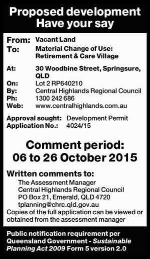 Proposed development Have your say From: Vacant Land To: Material Change of Use: Retirement & Care Village At: 30 Woodbine Street, Springsure, QLD On: Lot 2 RP640210 By: Central Highlands Regional Council Ph: 1300 242 686 Web: www.centralhighlands.com.auApproval sought: Development Permit Application No.: 4024/15 Comment period: 06 ...