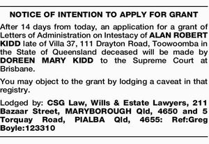 After 14 days from today, an application for a grant of Letters of Administration on Intestacy of ALAN ROBERT KIDD late of Villa 37, 111 Drayton Road, Toowoomba in the State of Queensland deceased will be made by DOREEN MARY KIDD to the Supreme Court at Brisbane. You may object ...