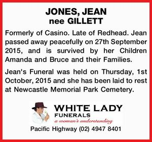 JONES, JEAN nee GILLETT Formerly of Casino. Late of Redhead. Jean passed away peacefully on 27th September 2015, and is survived by her Children Amanda and Bruce and their Families. Jean's Funeral was held on Thursday, 1st October, 2015 and she has been laid to rest at Newcastle Memorial ...