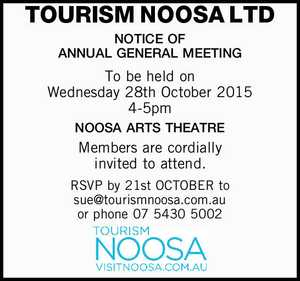 TOURISM NOOSA LTD NOTICE OF ANNUAL GENERAL MEETING To be held on Wednesday 28th October 2015 4-5pm NOOSA ARTS THEATRE Members are cordially invited to attend. RSVP by 21st OCTOBER to sue@tourismnoosa.com.au or phone 07 5430 5002