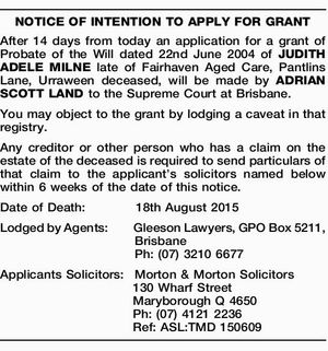 After 14 days from today an application for a grant of Probate of the Will dated 22nd June 2004 of JUDITH ADELE MILNE late of Fairhaven Aged Care, Pantlins Lane, Urraween deceased, will be made by ADRIAN SCOTT LAND to the Supreme Court at Brisbane. You may object to the ...