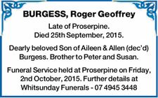 BURGESS, Roger Geoffrey   Late of Proserpine. Died 25th September, 2015.   Dearly beloved Son of Aileen & Allen (dec'd) Burgess. Brother to Peter and Susan.   Funeral Service held at Proserpine on Friday, 2nd October, 2015. Further details at Whitsunday Funerals - 07 4945 3448