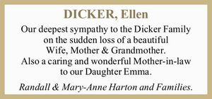 Our deepest sympathy to the Dicker Family on the sudden loss of a beautiful Wife, Mother & Grandmother.   Also a caring and wonderful Mother-in-law to our Daughter Emma.   Randall & Mary-Anne Harton and Families.