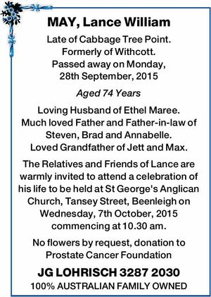 Late of Cabbage Tree Point. Formerly of Withcott. Passed away on Monday, 28th September, 2015 Aged 74 Years Loving Husband of Ethel Maree. Much loved Father and Father-in-law of Steven, Brad and Annabelle. Loved Grandfather of Jett and Max. The Relatives and Friends of Lance are warmly invited to attend ...