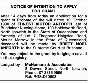 After 14 days from today an application for a grant of Probate of the will dated 10 October 1990 of ERNEST VICTOR ANFORTH late of Bundaleer Nursing Home, 100 Holdsworth Road, North Ipswich in the State of Queensland and formerly of Lot 7 Thagoona-Haigslea Road, Mount Marrow in the State ...