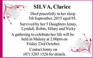 SILVA, Clarice   Died peacefully in her sleep 5th September, 2015 aged 95.   Survived by her 5 Daughters Jenny, Lyndall, Robin, Hilary and Nicky   A gathering to celebrate her life will be held in Maleny at 2.00pm on Friday 23rd October.   Contact Jenny on (07) 3285 1526 for details.