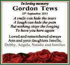 In loving memory Gordon Tews 25th September 2013 A smile can hide the tears A laugh can hide the pain But nothing stops the longing To have you here again Loved and remembered always Ann and your daughters Janelle, Debby, Angela, Natalie and families