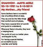 SHANNON - MAVIS MERLE 23-10-1921 to 2-10-2014 My Mother....My Friend Some Mothers have a wonderful way of putting others at ease, They say and do the little things that comfort and will please, They have a special kind of warmth and quick to understand, Whenever there is trouble, they lend ...