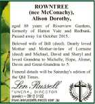 ROWNTREE (nee McConachy), Alison Dorothy, aged 88 years of Riverview Gardens, formerly of Hatton Vale and Redbank. Passed away 1st October 2015. Beloved wife of Bill (decd). Dearly loved Mother and Mother-in-law of Lorraine (decd) and Michael, David and Sheryl and loved Grandma to Michelle, Hope, Alister, Davin and Great-Grandma ...