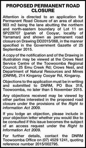 Attention is directed to an application for Permanent Road Closure of an area of about 903 m2 being the lane abutting the northern and north-eastern boundary of Lot 11 on SP229707 (parish of Cooyar, locality of Yarraman) and shown as permanent road closure on Drawing DD2015/068, in the manner ...