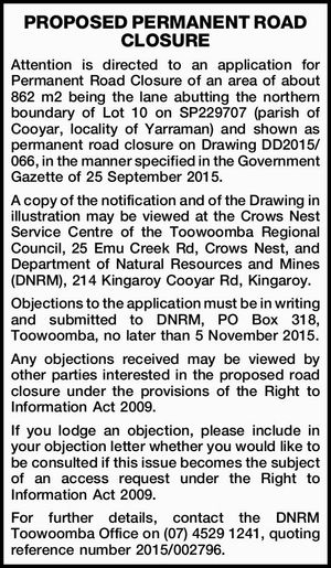 Attention is directed to an application for Permanent Road Closure of an area of about 862 m2 being the lane abutting the northern boundary of Lot 10 on SP229707 (parish of Cooyar, locality of Yarraman) and shown as permanent road closure on Drawing DD2015/066, in the manner specified in ...