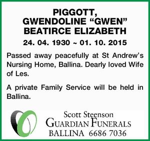 "PIGGOTT, GWENDOLINE ""GWEN"" BEATIRCE ELIZABETH 24. 04. 1930 ~ 01. 10. 2015 Passed away peacefully at St Andrew's Nursing Home, Ballina. Dearly loved Wife of Les. A private Family Service will be held in Ballina."
